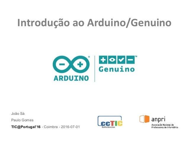 Introdução ao Arduino/Genuino João Sá Paulo Gomes TIC@Portugal'16 - Coimbra - 2016-07-01