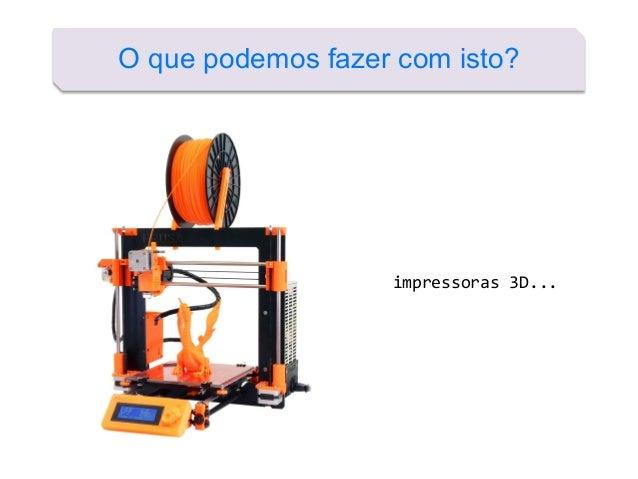 O que podemos fazer com isto? impressoras 3D...