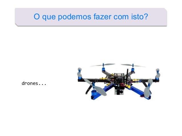 O que podemos fazer com isto? drones...