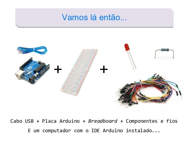 Vamos lá então... + + Cabo USB + Placa Arduino + Breadboard + Componentes e fios E um computador com o IDE Arduino instala...