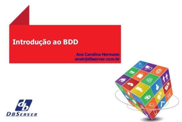 Introdução ao BDD Ana Carolina Hermann anah@dbserver.com.br