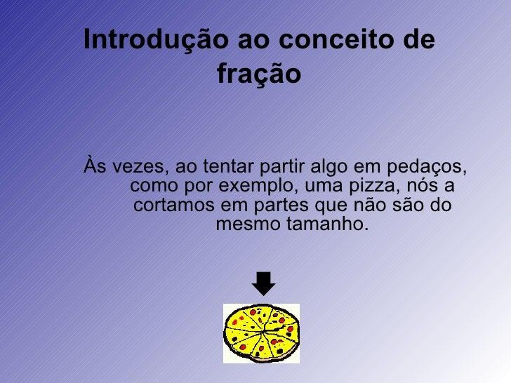 Introdução ao conceito de fração Às vezes, ao tentar partir algo em pedaços, como por exemplo, uma pizza, nós a cortamos e...