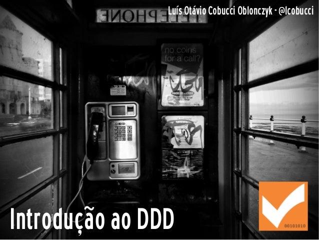 Introdução ao DDD Luís Otávio Cobucci Oblonczyk - @lcobucci