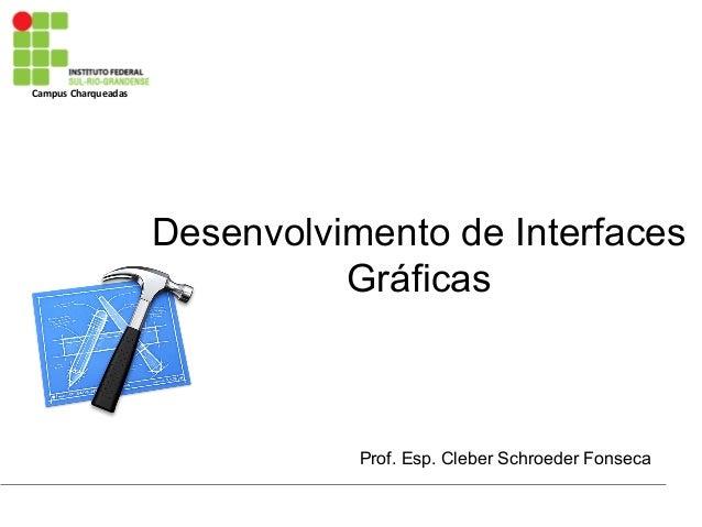 Campus Charqueadas Desenvolvimento de Interfaces Gráficas Prof. Esp. Cleber Schroeder Fonseca