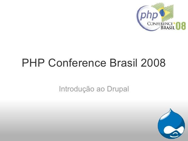 PHP Conference Brasil 2008        Introdução ao Drupal