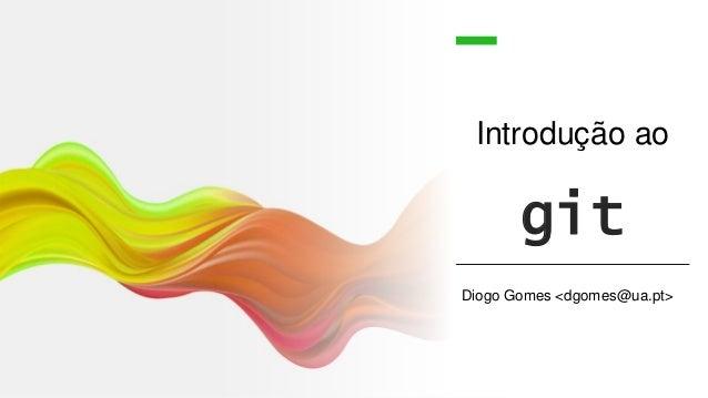 Introdução ao git Diogo Gomes <dgomes@ua.pt>