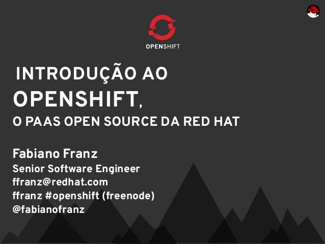 INTRODUÇÃO AOOPENSHIFT,O PAAS OPEN SOURCE DA RED HATFabiano FranzSenior Software Engineerffranz@redhat.comffranz #openshif...