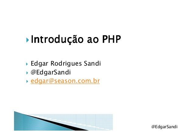 Introdução ao PHPIntrodução ao PHPIntrodução ao PHPIntrodução ao PHP Edgar Rodrigues Sandi @EdgarSandi@EdgarSandi edgar@se...