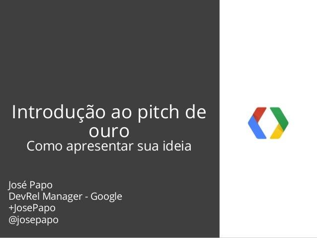 Introdução ao pitch de ouro Como apresentar sua ideia José Papo DevRel Manager - Google +JosePapo @josepapo