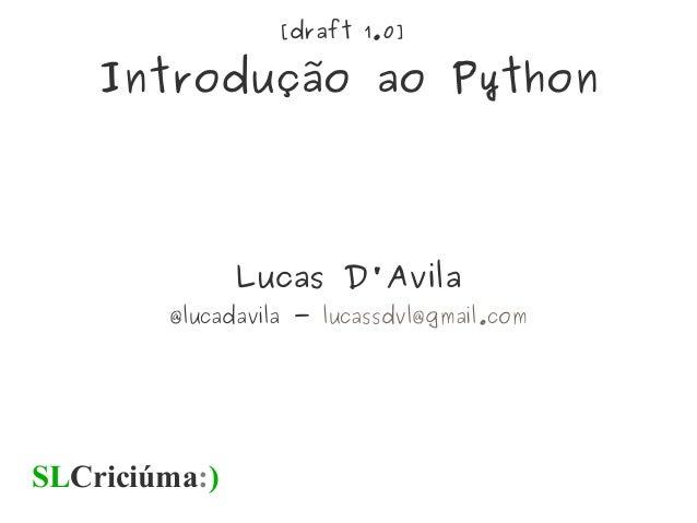 [draft 1.0] Introdução ao Python Lucas D'Avila @lucadavila - lucassdvl@gmail.com SLCriciúma:)