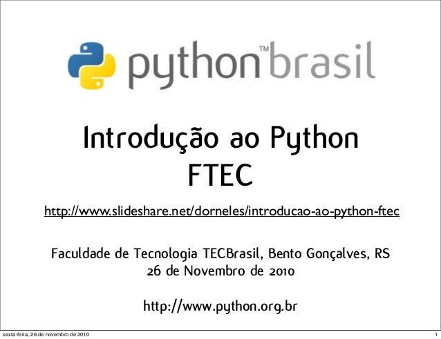Introdução ao Python FTEC Faculdade de Tecnologia TECBrasil, Bento Gonçalves, RS 26 de Novembro de 2010 http://www.python....