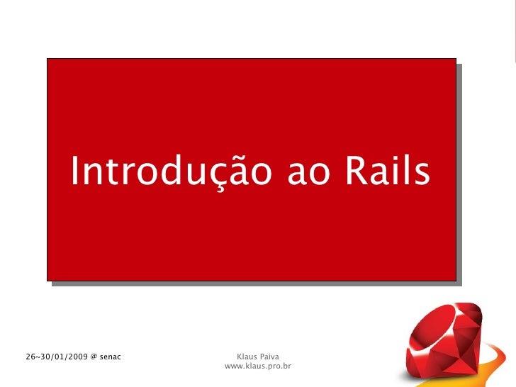 Introdução ao Rails    26~30/01/2009 @ senac     Klaus Paiva                         www.klaus.pro.br