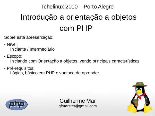 Tchelinux 2010 – Porto Alegre Introdução a orientação a objetos com PHP Guilherme Mar gfmarster@gmail.com Sobre esta apres...