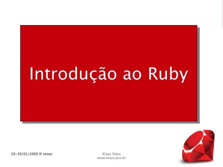 Introdução ao Ruby    26~30/01/2009 @ senac     Klaus Paiva                         www.klaus.pro.br