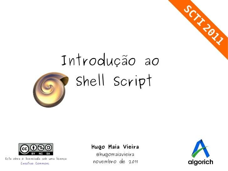 Introdução ao  Shell Script Hugo Maia Vieira @hugomaiavieira novembro de 2011 Esta obra é licenciada sob uma licença Creat...