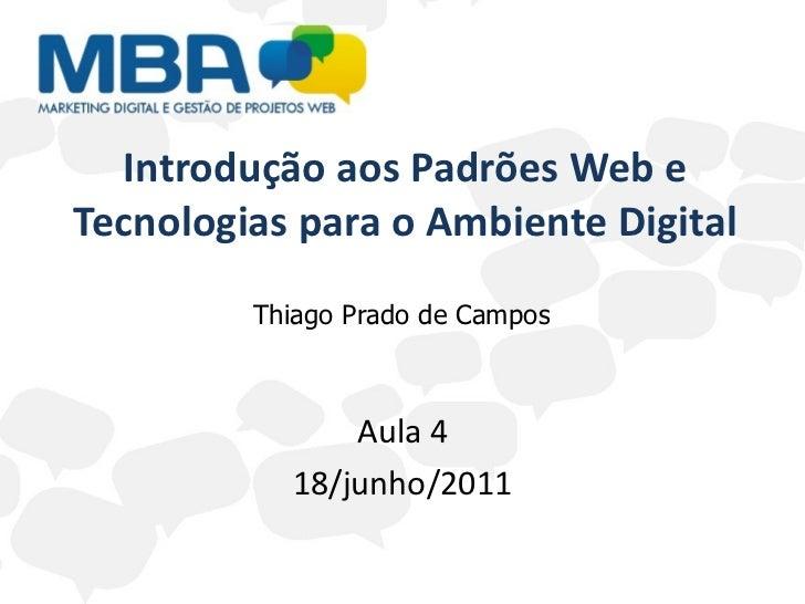 Introdução aos Padrões Web e Tecnologias para o Ambiente Digital Aula 4 18/junho/2011 Thiago Prado de Campos