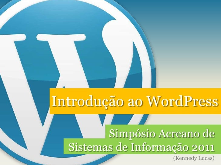 Introdução ao WordPress<br />Simpósio Acreano de Sistemas de Informação 2011<br />(Kennedy Lucas)<br />