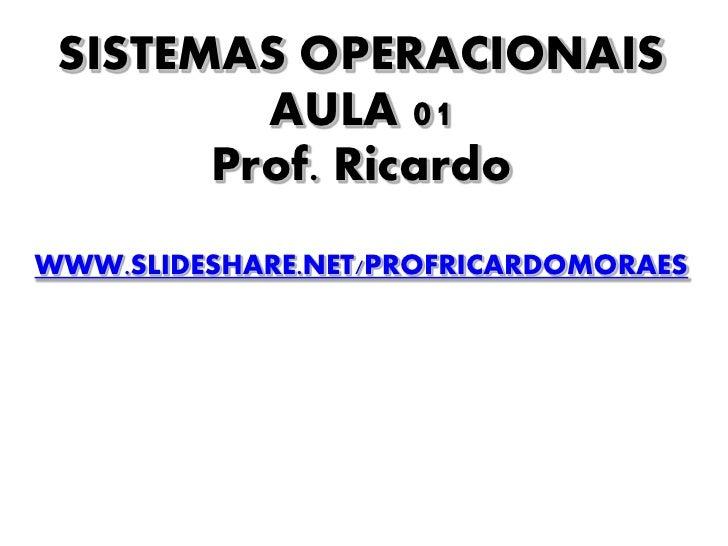 SISTEMAS OPERACIONAIS          AULA 01        Prof. Ricardo WWW.SLIDESHARE.NET/PROFRICARDOMORAES