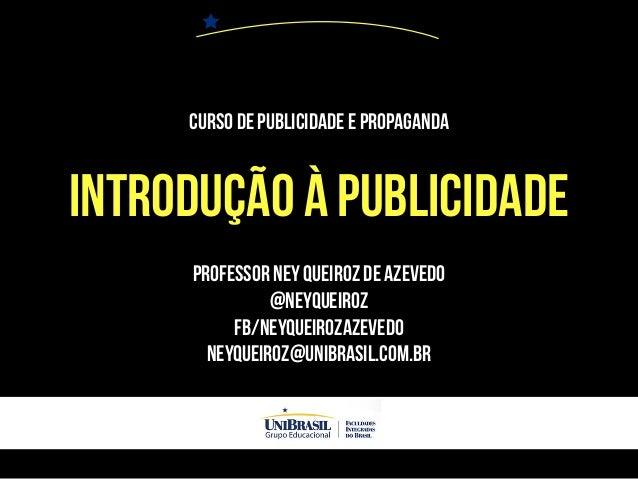 Curso de Publicidade e Propaganda INTRODUÇÃO À PUBLICIDADE PROFESSOR NEY QUEIROZ DE AZEVEDO @NEYQUEIROZ FB/NEYQUEIROZAZEVE...