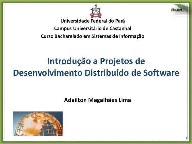 1 Introdução a Projetos de Desenvolvimento Distribuído de Software Adailton Magalhães Lima Universidade Federal do Pará Ca...