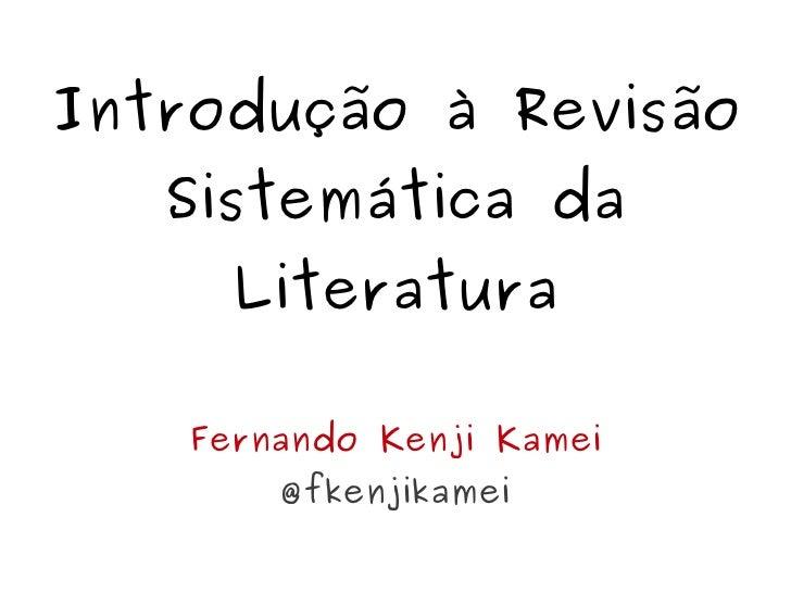 Introdução à Revisão   Sistemática da      Literatura    Fernando Kenji Kamei        @fkenjikamei