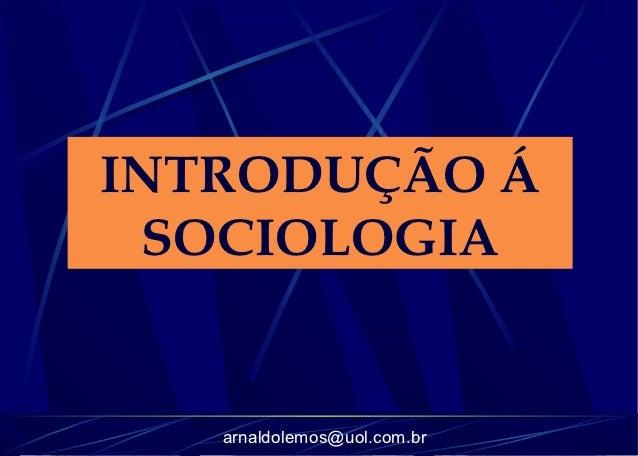 INTRODUÇÃO Á SOCIOLOGIA   arnaldolemos@uol.com.br