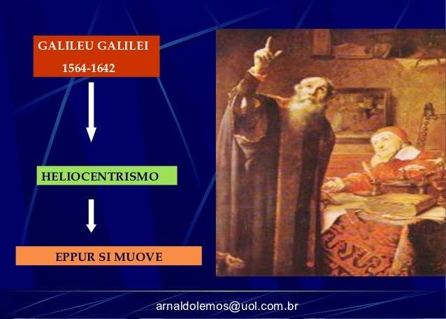 GALILEU GALILEI   1564-1642HELIOCENTRISMO  EPPUR SI MUOVE                  arnaldolemos@uol.com.br