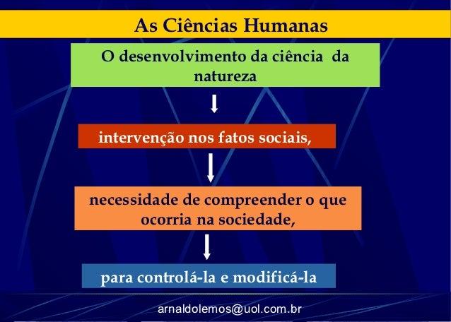 As Ciências Humanas O desenvolvimento da ciência da            natureza intervenção nos fatos sociais,necessidade de compr...