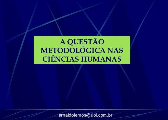 A QUESTÃOMETODOLÓGICA NASCIÊNCIAS HUMANAS   arnaldolemos@uol.com.br