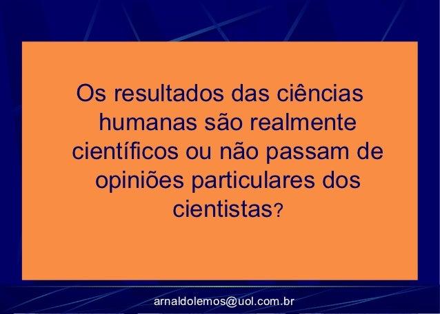 Os resultados das ciências   humanas são realmentecientíficos ou não passam de  opiniões particulares dos          cientis...