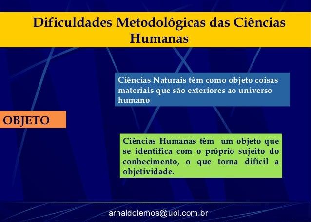 Dificuldades Metodológicas das Ciências                 Humanas                Ciências Naturais têm como objeto coisas   ...