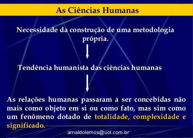 As Ciências Humanas  Necessidade da construção de uma metodologia                    própria.  Tendência humanista das ciê...