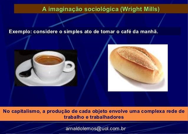A imaginação sociológica (Wright Mills)  Exemplo: considere o simples ato de tomar o café da manhã.No capitalismo, a produ...