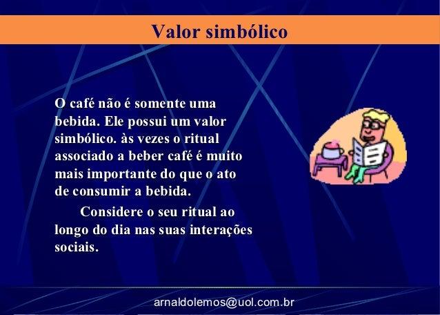 Valor simbólicoO café não é somente umabebida. Ele possui um valorsimbólico. às vezes o ritualassociado a beber café é mui...