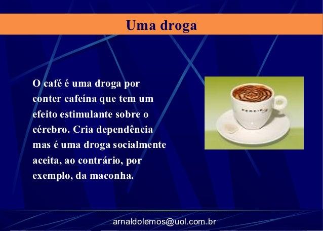 Uma drogaO café é uma droga porconter cafeína que tem umefeito estimulante sobre océrebro. Cria dependênciamas é uma droga...