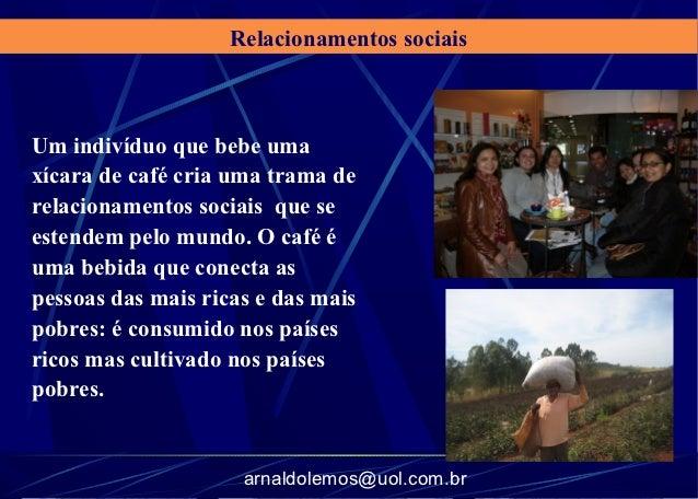 Relacionamentos sociaisUm indivíduo que bebe umaxícara de café cria uma trama derelacionamentos sociais que seestendem pel...