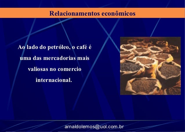 Relacionamentos econômicosAo lado do petróleo, o café éuma das mercadorias mais   valiosas no comercio       internacional...