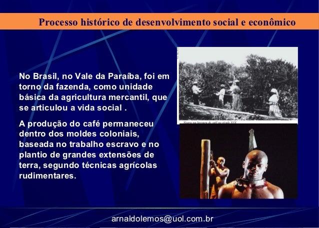 Processo histórico de desenvolvimento social e econômicoNo Brasil, no Vale da Paraíba, foi emtorno da fazenda, como unidad...