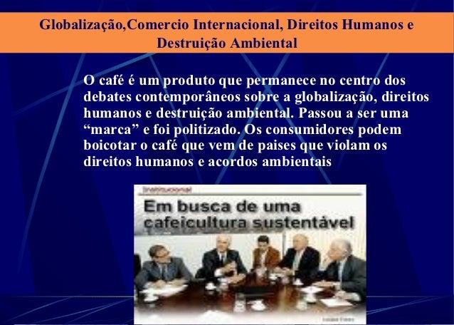 Globalização,Comercio Internacional, Direitos Humanos e                Destruição Ambiental      O café é um produto que p...