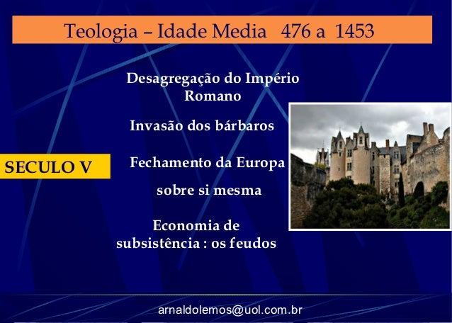 Teologia – Idade Media 476 a 1453            Desagregação do Império                   Romano             Invasão dos bárb...