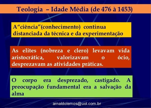 """Teologia – Idade Média (de 476 à 1453)A""""ciência""""(conhecimento) continuadistanciada da técnica e da experimentaçãoAs elites..."""