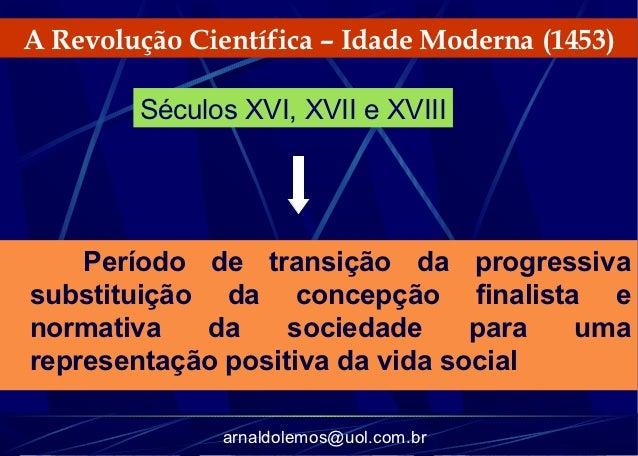 A Revolução Científica – Idade Moderna (1453)        Séculos XVI, XVII e XVIII    Período de transição da progressivasubst...