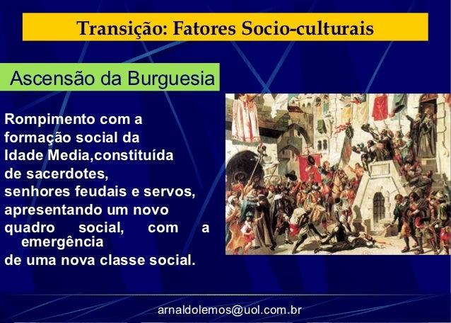 Transição: Fatores Socio-culturaisAscensão da BurguesiaRompimento com aformação social daIdade Media,constituídade sacerdo...