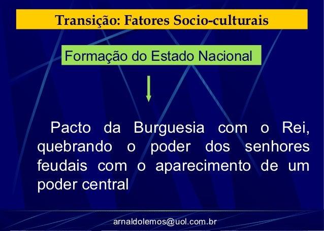 Transição: Fatores Socio-culturais   Formação do Estado Nacional  Pacto da Burguesia com o Rei,quebrando o poder dos senho...