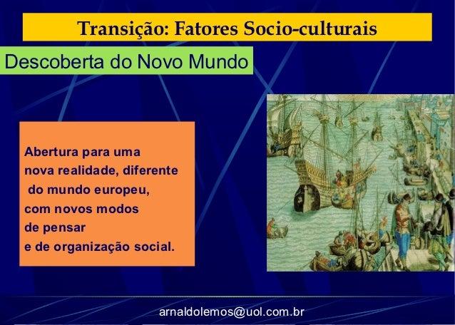 Transição: Fatores Socio-culturaisDescoberta do Novo Mundo Abertura para uma nova realidade, diferente do mundo europeu, c...