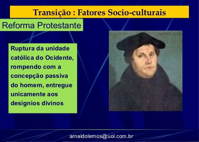 Transição : Fatores Socio-culturaisReforma Protestante  Ruptura da unidade  católica do Ocidente,  rompendo com a  concepç...