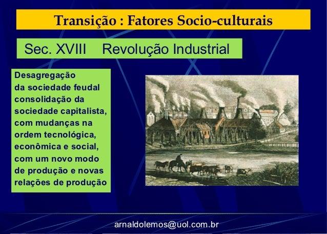 Transição : Fatores Socio-culturais  Sec. XVIII        Revolução IndustrialDesagregaçãoda sociedade feudalconsolidação das...