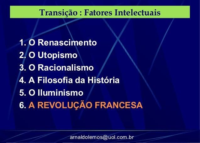 Transição : Fatores Intelectuais1. O Renascimento2. O Utopismo3. O Racionalismo4. A Filosofia da História5. O Iluminismo6....