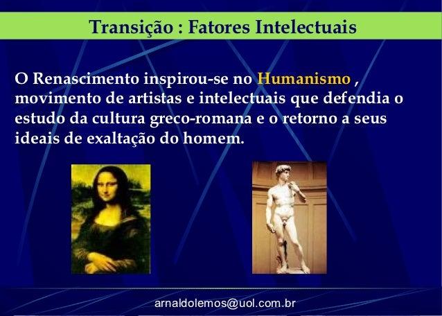 Transição : Fatores IntelectuaisO Renascimento inspirou-se no Humanismo ,movimento de artistas e intelectuais que defendia...