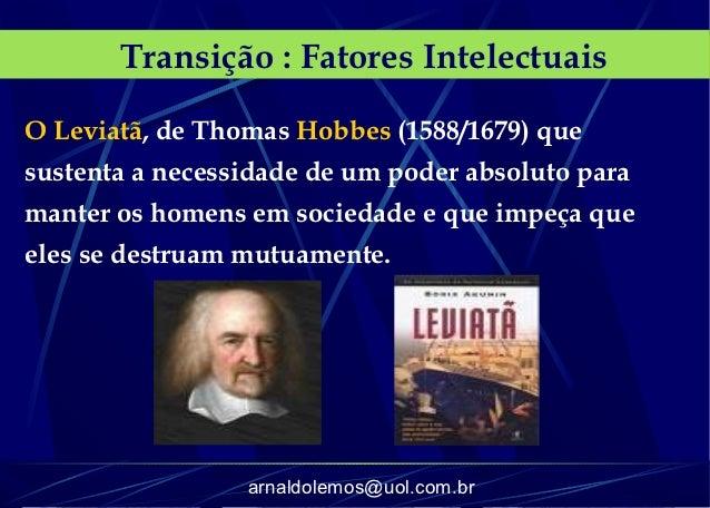 Transição : Fatores IntelectuaisO Leviatã, de Thomas Hobbes (1588/1679) quesustenta a necessidade de um poder absoluto par...